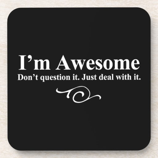 I'm awesome. Don't question it. Just deal with it. Beverage Coaster