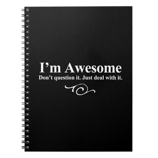 I'm awesome. Don't question it. Just deal with it. Spiral Note Books