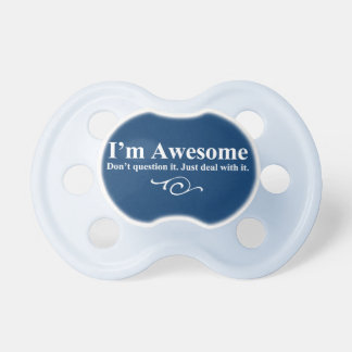 I'm awesome. Don't question it. Just deal with it. Pacifier
