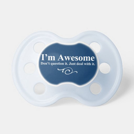 I'm awesome. Don't question it. Just deal with it. Pacifiers