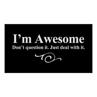 I'm awesome. Don't question it. Just deal with it. Print