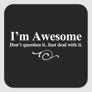 I'm awesome. Don't question it. Just deal with it. Square Sticker