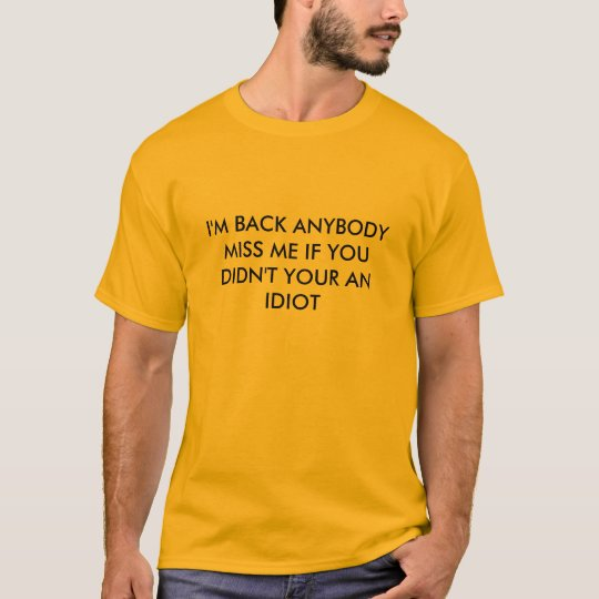 I'M BACK ANYBODY MISS ME IF YOU DIDN'T YOUR AN ... T-Shirt