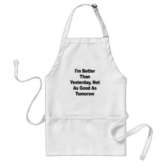 I'm better than yesterday, not as good as tomorow adult apron