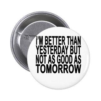 I'm better than yesterday not as good as tomorow T Pinback Button