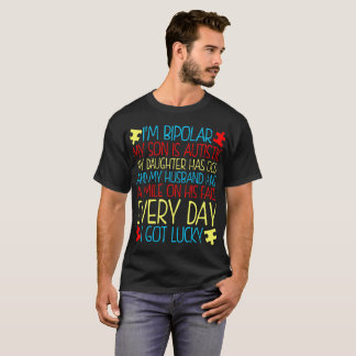 Im Bipolar My Son Is Autistic Smile Every Day Got T-Shirt