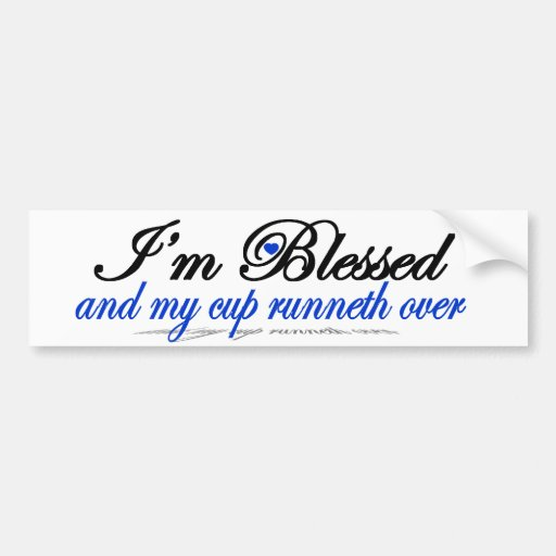 I'm Blessed and My Cup Runneth Over Bumper Sticker
