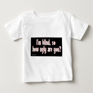 Im_blind_so_how_ugly_are_you. Baby T-Shirt