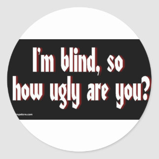 Im_blind_so_how_ugly_are_you. Classic Round Sticker