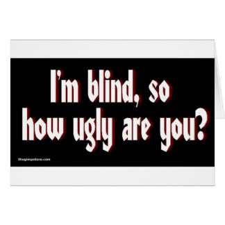 Im_blind_so_how_ugly_are_you. Greeting Cards