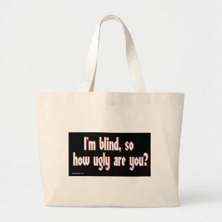 Im_blind_so_how_ugly_are_you. Large Tote Bag