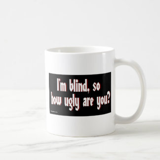 Im_blind_so_how_ugly_are_you. Classic White Coffee Mug