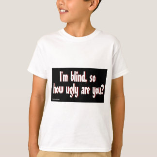 Im_blind_so_how_ugly_are_you. T-Shirt