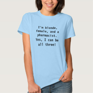 I'm blonde, female, and a pharmacist. t shirt