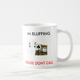 IM BLUFFING, PLEASE DONT CALL COFFEE MUG