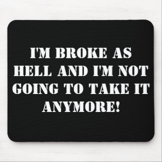 I'm Broke... And I'm Not Going To Take It Anymore! Mouse Pad