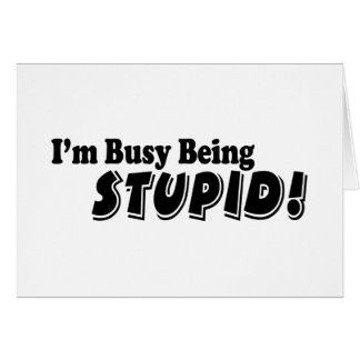 I'm busy being stupid! card