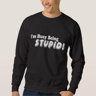 I'm busy being stupid! sweatshirt