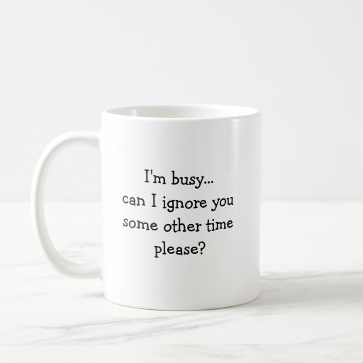 I'm busy...can I ignore you some other time ple... Mug