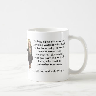 I'm busy doing the work you gave me yesterday. coffee mug