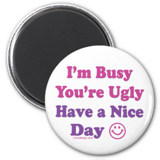 I'm Busy You're Ugly Have a Nice Day 2 Inch Round Magnet