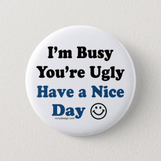 I'm Busy You're Ugly Have a Nice Day Button