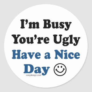 I'm Busy You're Ugly Have a Nice Day Classic Round Sticker