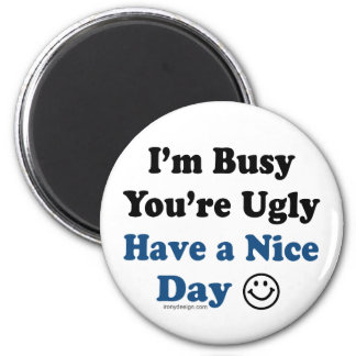 I'm Busy You're Ugly Have a Nice Day Magnet