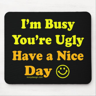 I'm Busy You're Ugly Have a Nice Day Mousepads
