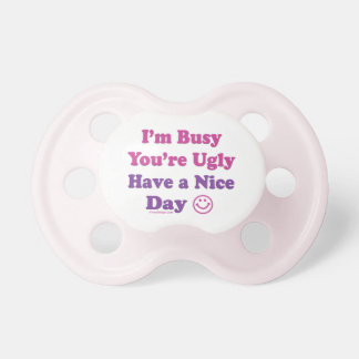 I'm Busy You're Ugly Have a Nice Day BooginHead Pacifier