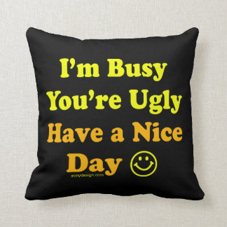 I'm Busy You're Ugly Have a Nice Day Throw Pillow