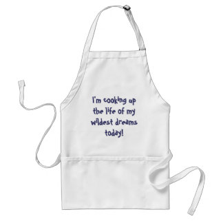 I'm cooking up the life of my wildest dreams today adult apron