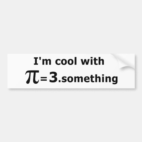I'm Cool With Pi Is 3 Point Something Bumper Sticker
