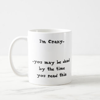 I'm Crazy......you may be deadby the timeyou re... Classic White Coffee Mug