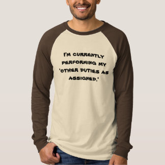 I'm currently performing my 'other duties as as... T-Shirt