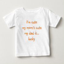 I'm Cute, My Mom's Cute, My Dad.. | Funny Baby Tee
