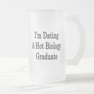I'm Dating A Hot Biology Graduate 16 Oz Frosted Glass Beer Mug