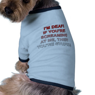 I'm deaf, If you're sream at me you're stupid! Dog Tee Shirt