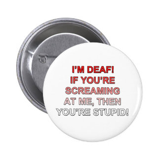 I'm deaf, If you're sream at me you're stupid! Pinback Button