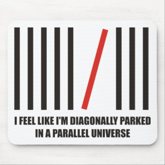 I'm diagonally parked in a parallel universe mouse pad