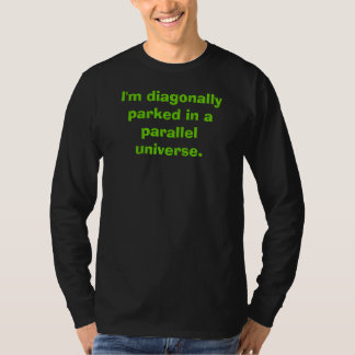 I'm diagonally parked in a parallel universe. tee shirt