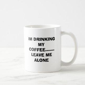 IM DRINKING MY COFFEE.......LEAVE ME ALONE COFFEE MUG