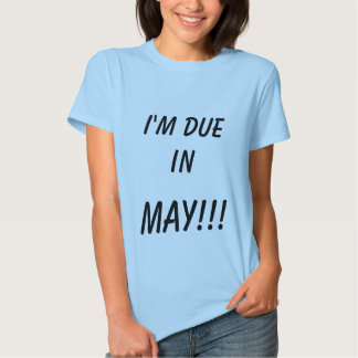 I'M DUE IN , MAY!!! T SHIRT