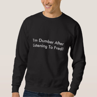 I'm Dumber After Listening To Fred! Sweatshirt