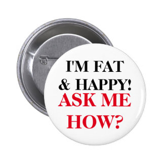 I'm Fat & Happy! Ask Me How? Button