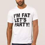 I'M FAT, LET'S PARTY! FAT GUY HUMOR SHIRTS