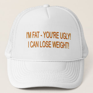 I'M FAT - YOU'RE UGLY! I CAN LOSE WEIGHT! TRUCKER HAT