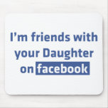 I'm friends with your daughter on facebook mouse pad