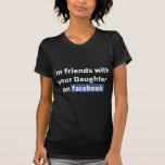 I'm friends with your daughter on facebook, t-shirt