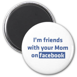 I'm friends with your Mom on facebook Magnet